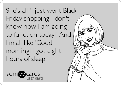 She's all 'I just went Black Friday shopping I don't know how I am going to function today!' And I'm all like 'Good morning! I got eight hours of sleep!'