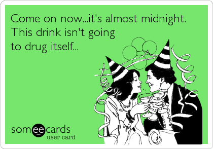 Come on now...it's almost midnight. This drink isn't going to drug itself...
