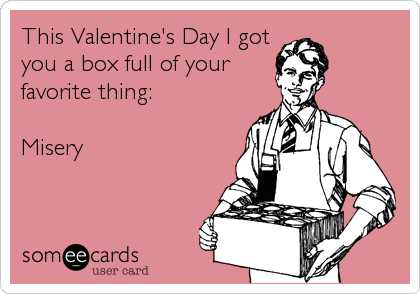 This Valentine's Day I got you a box full of your favorite thing:  Misery