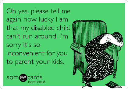 Oh yes, please tell me again how lucky I am that my disabled child can't run around. I'm sorry it's so inconvenient for you to parent your kids.