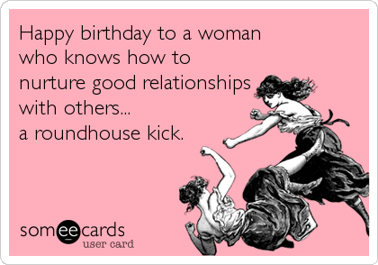 Happy birthday to a woman  who knows how to nurture good relationships with others... a roundhouse kick.