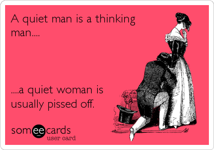 A quiet man is a thinking man....     ....a quiet woman is usually pissed off.