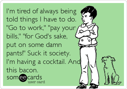 "I'm tired of always being  told things I have to do. ""Go to work,"" ""pay your bills,"" ""for God's sake, put on some damn pants!"" Suck it society. I'm having a cocktail. And this bacon."