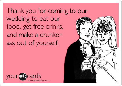 Thank you for coming to our wedding to eat our food, get free drinks,  and make a drunken ass out of yourself.