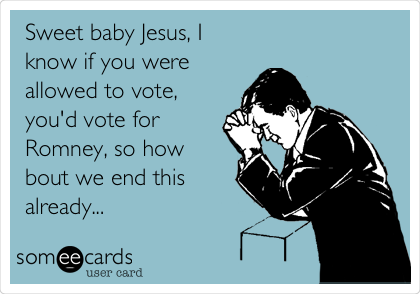 Sweet baby Jesus, I know if you were allowed to vote, you'd vote for Romney, so how bout we end this already...