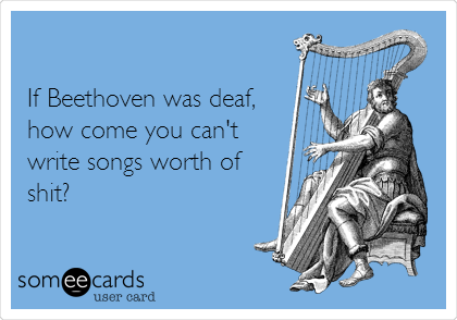 If Beethoven was deaf, how come you can't  write songs worth of shit?