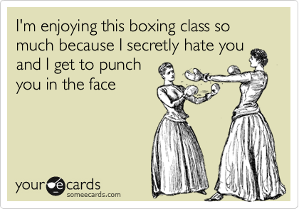 I'm enjoying this boxing class so much because I can't stand you and I get to punch you in the face guilt free