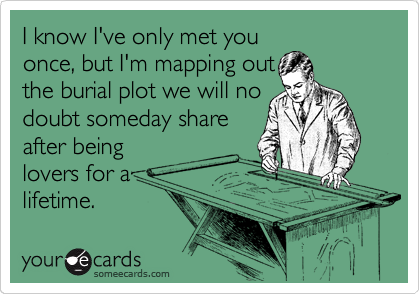 I know I've only met you once, but I'm mapping out the burial plot we will no doubt someday share after being lovers for a lifetime.