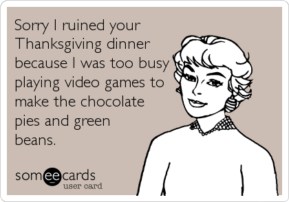 Sorry I ruined your Thanksgiving dinner because I was too busy playing video games to make the chocolate pies and green beans.
