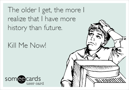 The older I get, the more I realize that I have more history than future.  Kill Me Now!