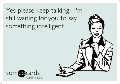 Yes please keep talking.  I'm still waiting for you to say  something intelligent.