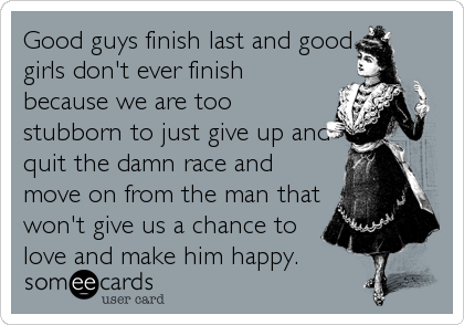 Good guys finish last and good girls don't ever finish because we are too stubborn to just give up and quit the damn race and move on from the man that won't give us a chance to love and make him happy.