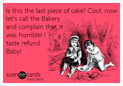 Is this the last piece of cake? Cool, now let's call the Bakery and complain that it was horrible! I taste refund Baby!