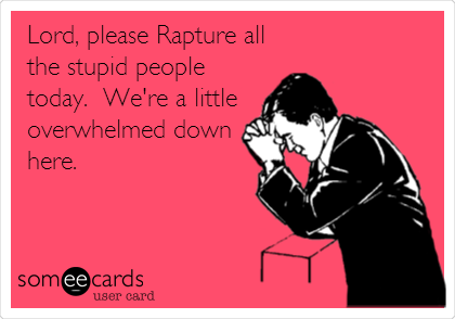 Lord, please Rapture all the stupid people today.  We're a little overwhelmed down here.