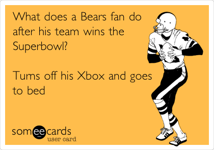What does a Bears fan do after his team wins the Superbowl?                                                       Turns off his Xbox and goes to bed