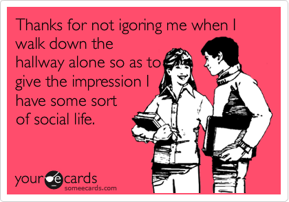 Thanks for not igoring me when I walk down the hallway alone so as to give the impression I have some sort of social life.