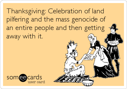 Thanksgiving: Celebration of land pilfering and the mass genocide of an entire people and then getting away with it.