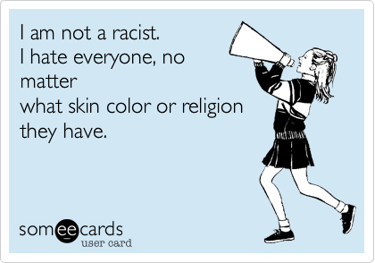 I am not a racist. I hate everyone%2C no matter what skin color or religion they have.