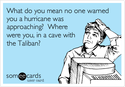 What do you mean no one warned you a hurricane was 