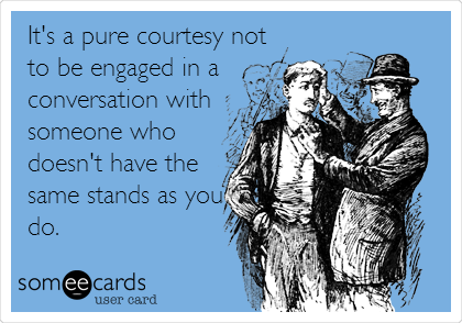 It's a pure courtesy not to be engaged in a conversation with someone who doesn't have the same stands as you do.