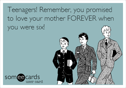 Teenagers! Remember, you promised to love your mother FOREVER when you were six!