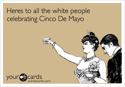 Heres to all the white people celebrating Cinco De Mayo