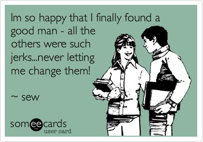 Im so happy that I finally found a good man - all the others were such jerks...never letting me change them!