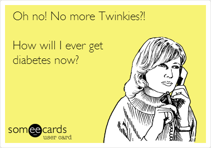 Oh no! No more Twinkies?!  How will I ever get  diabetes now?