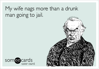 My wife nags more than a drunk man going to jail.