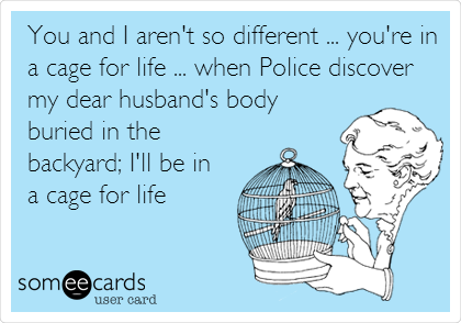 You and I aren't so different ... you're in a cage for life ... when Police discover my dear husband's body buried in the backyard; I'll be in a cage for life