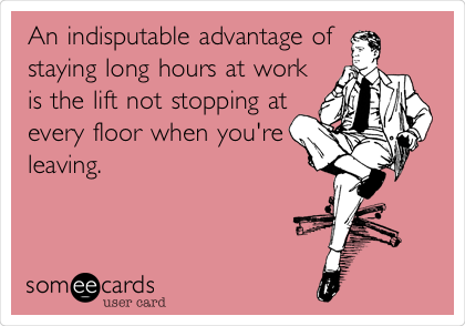 An indisputable advantage of staying long hours at work is the lift not stopping at every floor when you're leaving.
