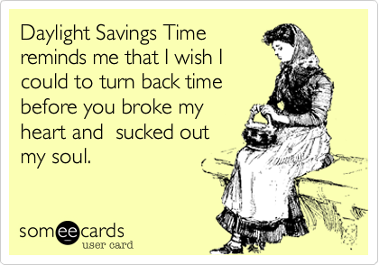 Daylight Savings Timereminds me that I wish Icould to turn back timebefore you broke myheart and  sucked outmy soul.