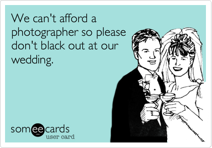 We can't afford a photographer so please dont black out at our wedding.