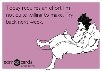 Today requires an effort I'm not quite willing to make. Try back next week.