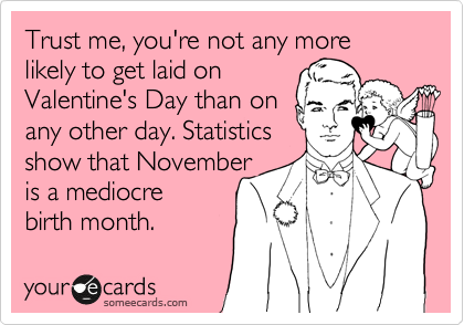 Trust me, you're not any more likely to get laid on Valentine's Day than on any other day. Statistics show that November is a mediocre birth month.