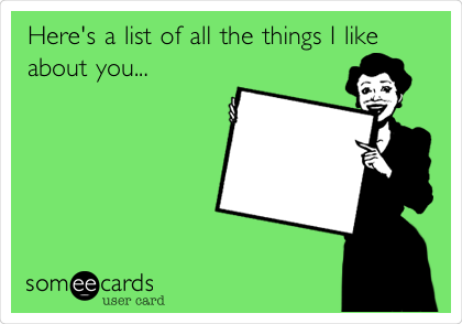 Here's a list of all the things I like about you...