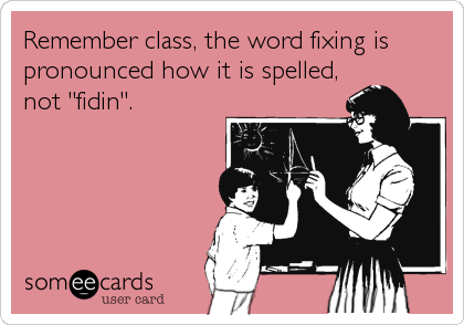 "Remember class, the word fixing is pronounced how it is spelled, not ""fidin""."