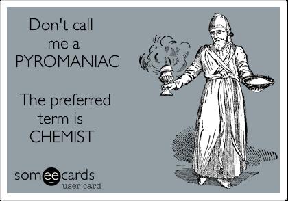 Don't call        me a PYROMANIAC   The preferred      term is    CHEMIST