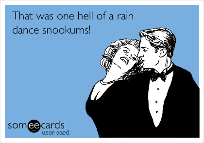 That was one hell of a rain dance snookums!