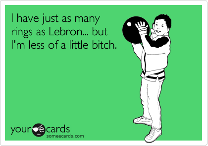 I have just as many rings as Lebron... but I'm less of a little bitch.