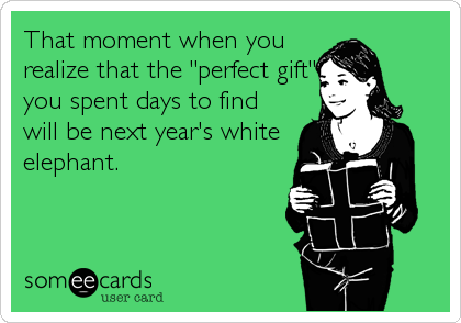 """That moment when you realize that the """"perfect gift"""" you spent days to find will be next year's white elephant."""