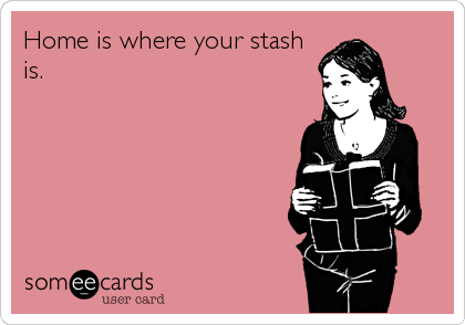 Home is where your stash is.