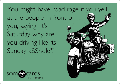 "You might have road rage if you yell at the people in front of you, saying ""it's Saturday why are you driving like its Sunday a$$hole?!"""