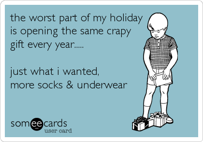 the worst part of my holiday is opening the same crapy gift every year.....  just what i wanted, more socks & underwear