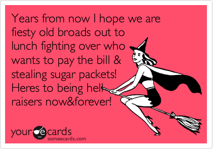 Years from now I hope we are fiesty old broads out to