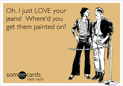 Oh, I just LOVE your jeans!  Where'd you get them painted on?