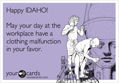 Happy IDAHO!  May your day at the workplace have a clothing malfunction in your favor.