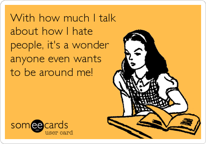 With how much I talk about how I hate people, it's a wonder anyone even wants to be around me!
