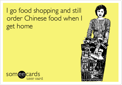 I go food shopping and still order Chinese food when I get home