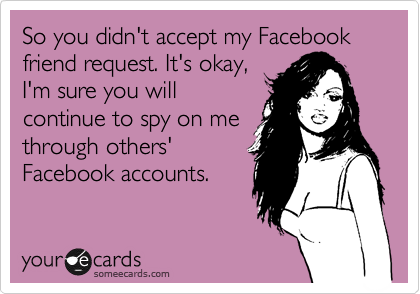 So you didn't accept my Facebook friend request. It's okay,  I'm sure you will continue to spy on me through others' Facebook accounts.